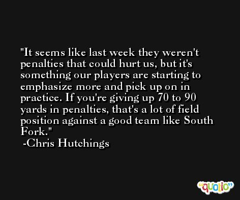 It seems like last week they weren't penalties that could hurt us, but it's something our players are starting to emphasize more and pick up on in practice. If you're giving up 70 to 90 yards in penalties, that's a lot of field position against a good team like South Fork. -Chris Hutchings