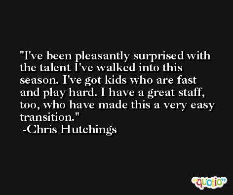 I've been pleasantly surprised with the talent I've walked into this season. I've got kids who are fast and play hard. I have a great staff, too, who have made this a very easy transition. -Chris Hutchings