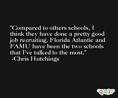 Compared to others schools, I think they have done a pretty good job recruiting. Florida Atlantic and FAMU have been the two schools that I've talked to the most. -Chris Hutchings