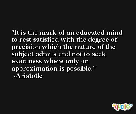 It is the mark of an educated mind to rest satisfied with the degree of precision which the nature of the subject admits and not to seek exactness where only an approximation is possible. -Aristotle