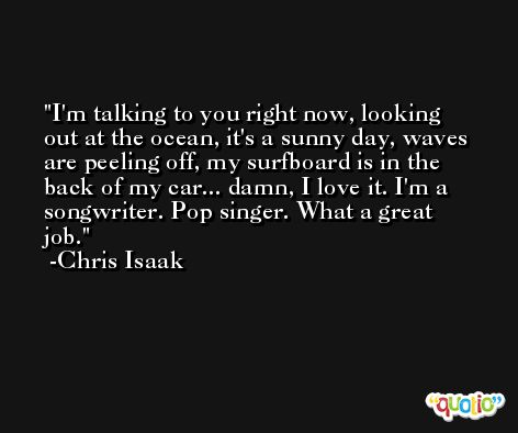I'm talking to you right now, looking out at the ocean, it's a sunny day, waves are peeling off, my surfboard is in the back of my car... damn, I love it. I'm a songwriter. Pop singer. What a great job. -Chris Isaak
