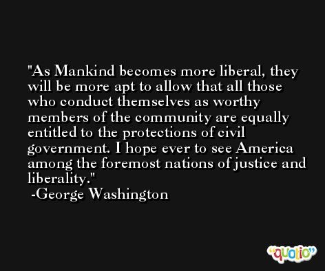 As Mankind becomes more liberal, they will be more apt to allow that all those who conduct themselves as worthy members of the community are equally entitled to the protections of civil government. I hope ever to see America among the foremost nations of justice and liberality. -George Washington