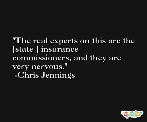 The real experts on this are the [state ] insurance commissioners, and they are very nervous. -Chris Jennings