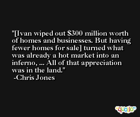 [Ivan wiped out $300 million worth of homes and businesses. But having fewer homes for sale] turned what was already a hot market into an inferno, ... All of that appreciation was in the land. -Chris Jones