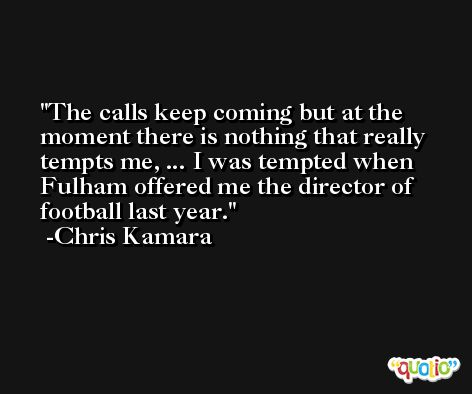 The calls keep coming but at the moment there is nothing that really tempts me, ... I was tempted when Fulham offered me the director of football last year. -Chris Kamara