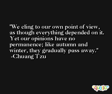 We cling to our own point of view, as though everything depended on it. Yet our opinions have no permanence; like autumn and winter, they gradually pass away. -Chuang Tzu
