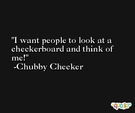 I want people to look at a checkerboard and think of me! -Chubby Checker