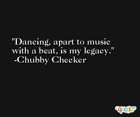 Dancing, apart to music with a beat, is my legacy. -Chubby Checker