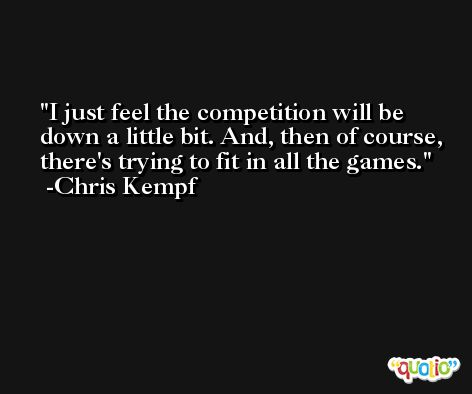 I just feel the competition will be down a little bit. And, then of course, there's trying to fit in all the games. -Chris Kempf
