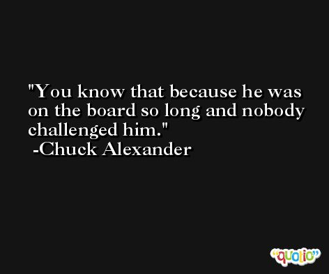 You know that because he was on the board so long and nobody challenged him. -Chuck Alexander