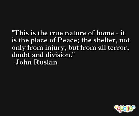 This is the true nature of home - it is the place of Peace; the shelter, not only from injury, but from all terror, doubt and division. -John Ruskin