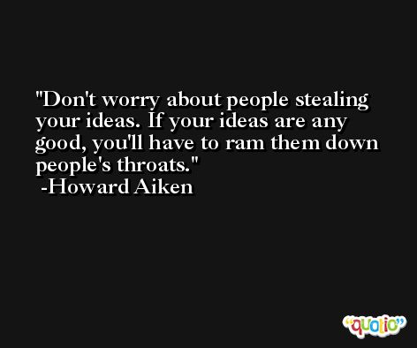 Don't worry about people stealing your ideas. If your ideas are any good, you'll have to ram them down people's throats. -Howard Aiken