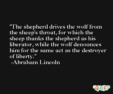 The shepherd drives the wolf from the sheep's throat, for which the sheep thanks the shepherd as his liberator, while the wolf denounces him for the same act as the destroyer of liberty. -Abraham Lincoln