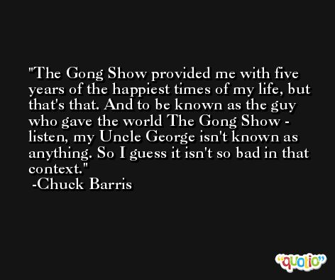 The Gong Show provided me with five years of the happiest times of my life, but that's that. And to be known as the guy who gave the world The Gong Show - listen, my Uncle George isn't known as anything. So I guess it isn't so bad in that context. -Chuck Barris