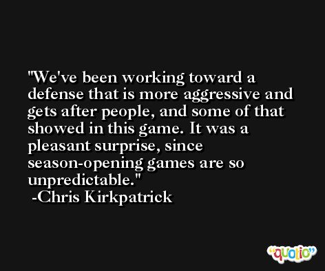 We've been working toward a defense that is more aggressive and gets after people, and some of that showed in this game. It was a pleasant surprise, since season-opening games are so unpredictable. -Chris Kirkpatrick