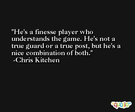 He's a finesse player who understands the game. He's not a true guard or a true post, but he's a nice combination of both. -Chris Kitchen