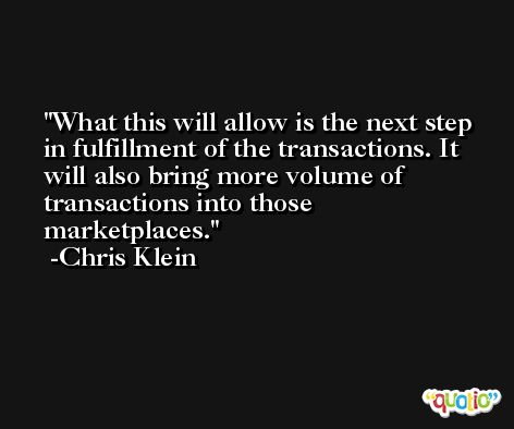 What this will allow is the next step in fulfillment of the transactions. It will also bring more volume of transactions into those marketplaces. -Chris Klein