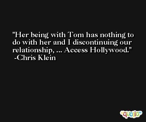 Her being with Tom has nothing to do with her and I discontinuing our relationship, ... Access Hollywood. -Chris Klein