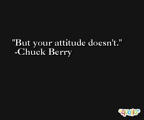 But your attitude doesn't. -Chuck Berry