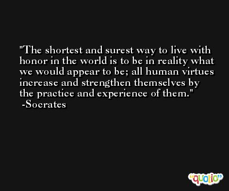 The shortest and surest way to live with honor in the world is to be in reality what we would appear to be; all human virtues increase and strengthen themselves by the practice and experience of them. -Socrates