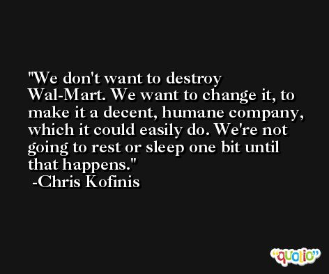 We don't want to destroy Wal-Mart. We want to change it, to make it a decent, humane company, which it could easily do. We're not going to rest or sleep one bit until that happens. -Chris Kofinis