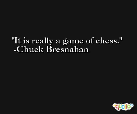 It is really a game of chess. -Chuck Bresnahan