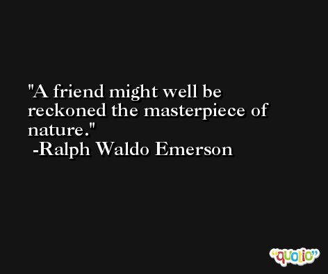 A friend might well be reckoned the masterpiece of nature. -Ralph Waldo Emerson