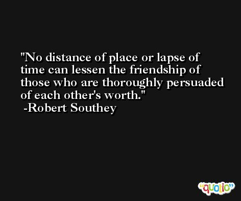 No distance of place or lapse of time can lessen the friendship of those who are thoroughly persuaded of each other's worth. -Robert Southey
