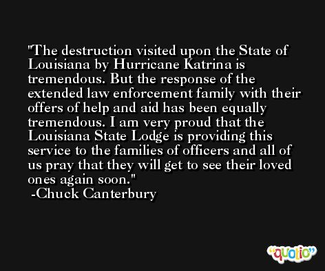 The destruction visited upon the State of Louisiana by Hurricane Katrina is tremendous. But the response of the extended law enforcement family with their offers of help and aid has been equally tremendous. I am very proud that the Louisiana State Lodge is providing this service to the families of officers and all of us pray that they will get to see their loved ones again soon. -Chuck Canterbury