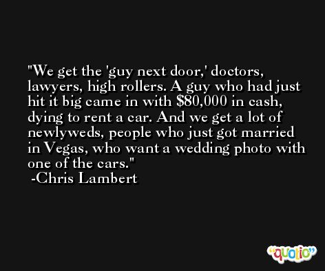 We get the 'guy next door,' doctors, lawyers, high rollers. A guy who had just hit it big came in with $80,000 in cash, dying to rent a car. And we get a lot of newlyweds, people who just got married in Vegas, who want a wedding photo with one of the cars. -Chris Lambert