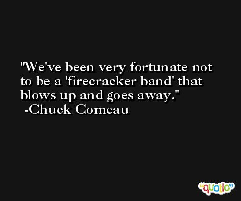 We've been very fortunate not to be a 'firecracker band' that blows up and goes away. -Chuck Comeau