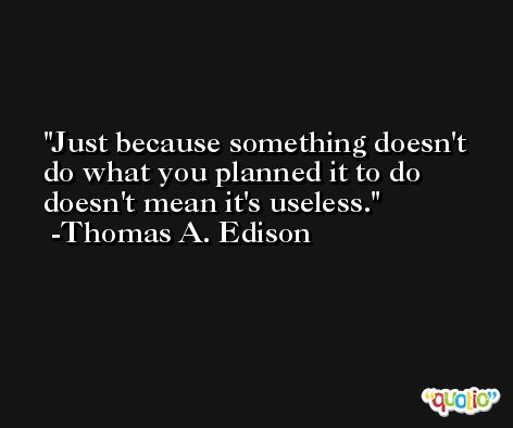 Just because something doesn't do what you planned it to do doesn't mean it's useless. -Thomas A. Edison