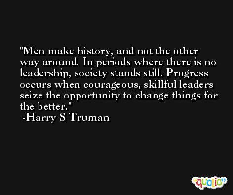 Men make history, and not the other way around. In periods where there is no leadership, society stands still. Progress occurs when courageous, skillful leaders seize the opportunity to change things for the better. -Harry S Truman