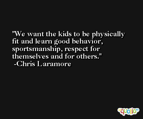 We want the kids to be physically fit and learn good behavior, sportsmanship, respect for themselves and for others. -Chris Laramore