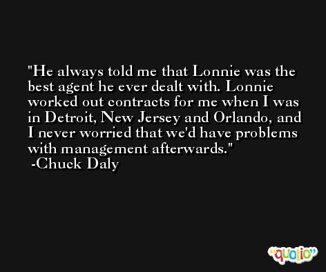 He always told me that Lonnie was the best agent he ever dealt with. Lonnie worked out contracts for me when I was in Detroit, New Jersey and Orlando, and I never worried that we'd have problems with management afterwards. -Chuck Daly