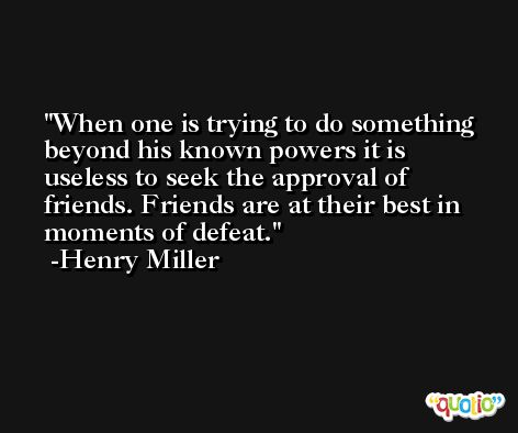 When one is trying to do something beyond his known powers it is useless to seek the approval of friends. Friends are at their best in moments of defeat. -Henry Miller