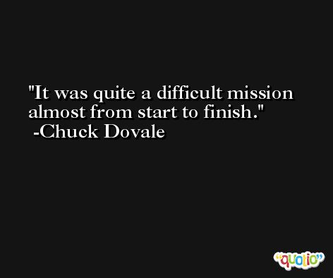 It was quite a difficult mission almost from start to finish. -Chuck Dovale