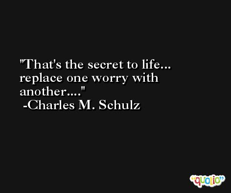 That's the secret to life... replace one worry with another.... -Charles M. Schulz