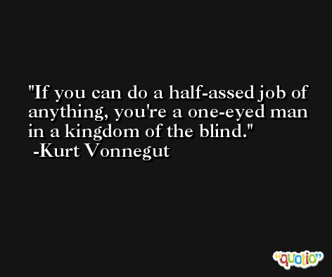If you can do a half-assed job of anything, you're a one-eyed man in a kingdom of the blind. -Kurt Vonnegut