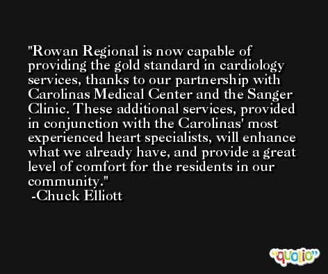 Rowan Regional is now capable of providing the gold standard in cardiology services, thanks to our partnership with Carolinas Medical Center and the Sanger Clinic. These additional services, provided in conjunction with the Carolinas' most experienced heart specialists, will enhance what we already have, and provide a great level of comfort for the residents in our community. -Chuck Elliott