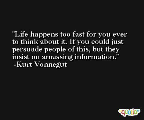 Life happens too fast for you ever to think about it. If you could just persuade people of this, but they insist on amassing information. -Kurt Vonnegut