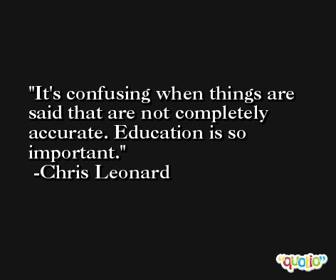 It's confusing when things are said that are not completely accurate. Education is so important. -Chris Leonard