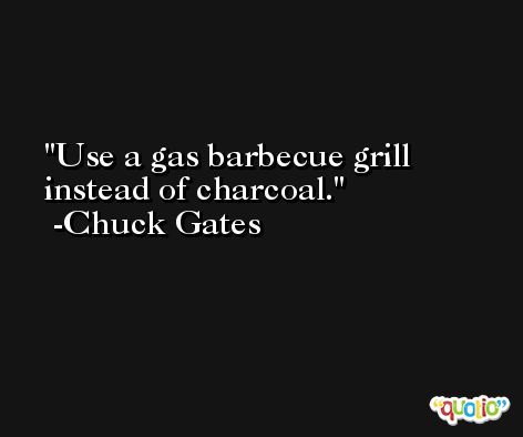 Use a gas barbecue grill instead of charcoal. -Chuck Gates