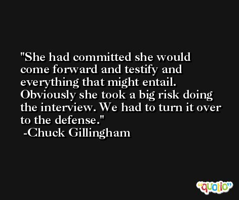 She had committed she would come forward and testify and everything that might entail. Obviously she took a big risk doing the interview. We had to turn it over to the defense. -Chuck Gillingham