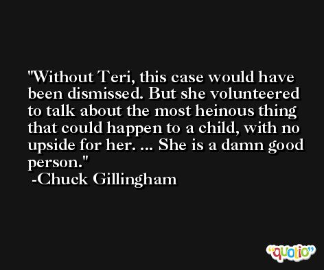 Without Teri, this case would have been dismissed. But she volunteered to talk about the most heinous thing that could happen to a child, with no upside for her. ... She is a damn good person. -Chuck Gillingham