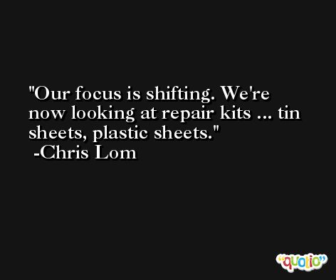 Our focus is shifting. We're now looking at repair kits ... tin sheets, plastic sheets. -Chris Lom