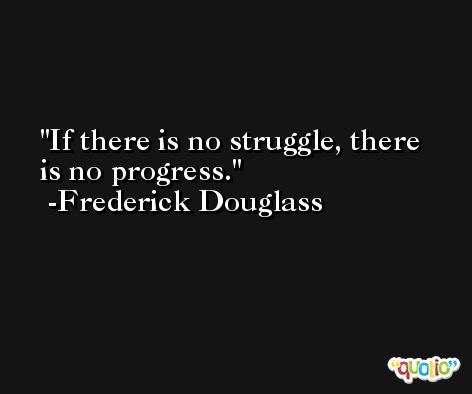If there is no struggle, there is no progress. -Frederick Douglass