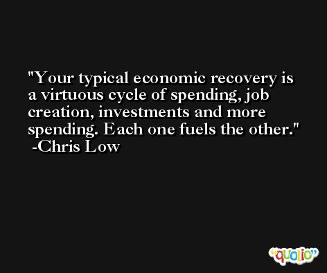 Your typical economic recovery is a virtuous cycle of spending, job creation, investments and more spending. Each one fuels the other. -Chris Low