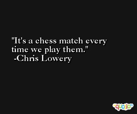 It's a chess match every time we play them. -Chris Lowery