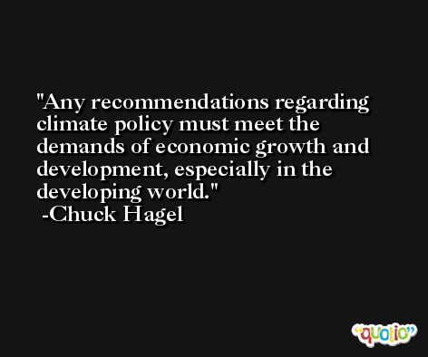 Any recommendations regarding climate policy must meet the demands of economic growth and development, especially in the developing world. -Chuck Hagel